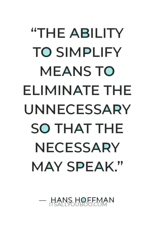 """""""The ability to simplify means to eliminate the unnecessary so that the necessary may speak."""" — Hans Hoffman"""