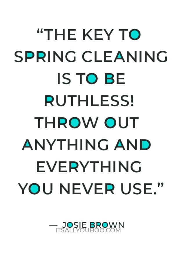 """""""The key to spring cleaning is to be ruthless! Throw out anything and everything you never use"""" — Josie Brown"""