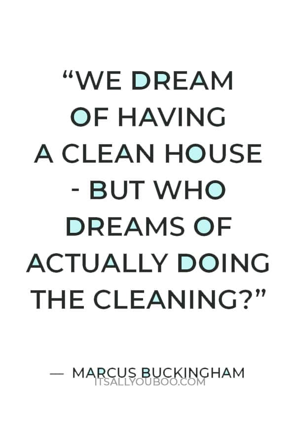 """""""We dream of having a clean house - but who dreams of actually doing the cleaning?"""" — Marcus Buckingham"""