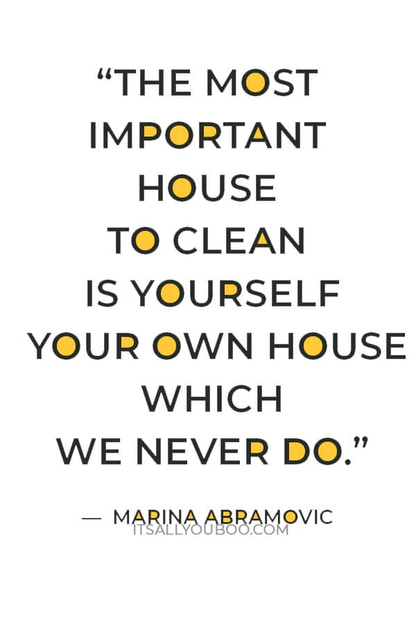 """'We are used to cleaning the outside house, but the most important house to clean is yourself your own house which we never do."""" — Marina Abramovic"""