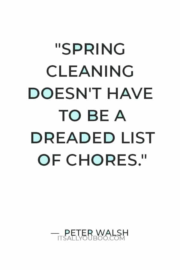 """""""Spring cleaning doesn't have to be a dreaded list of chores. It can be a rewarding experience that helps provide some structure and organization in your life."""" — Peter Walsh"""