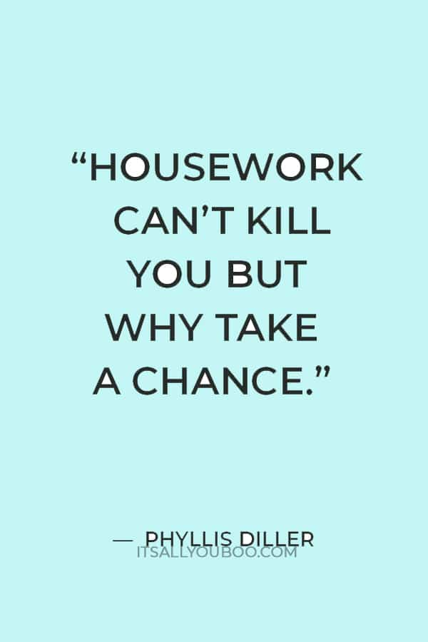 """""""Housework can't kill you but why take a chance."""" — Phyllis Diller"""