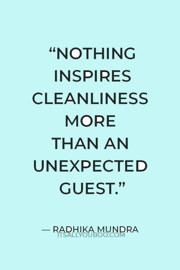 """""""Nothing inspires cleanliness more than an unexpected guest."""" — Radhika Mundra"""