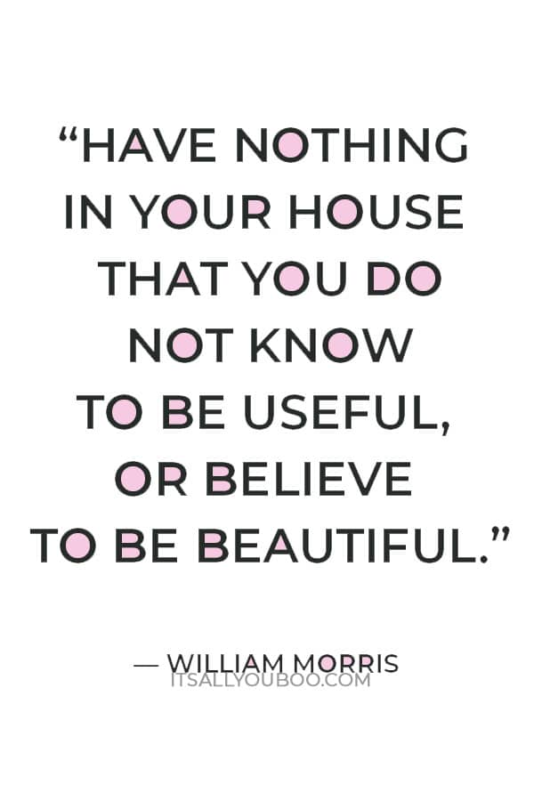"""""""Have nothing in your house that you do not know to be useful, or believe to be beautiful."""" — William Morris"""