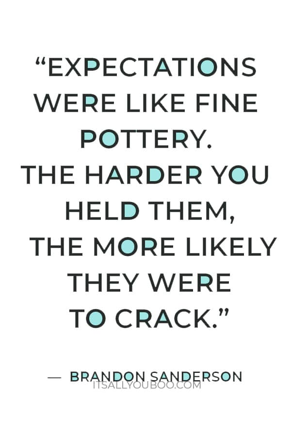 """""""Expectations were like fine pottery. The harder you held them, the more likely they were to crack."""" ― Brandon Sanderson"""