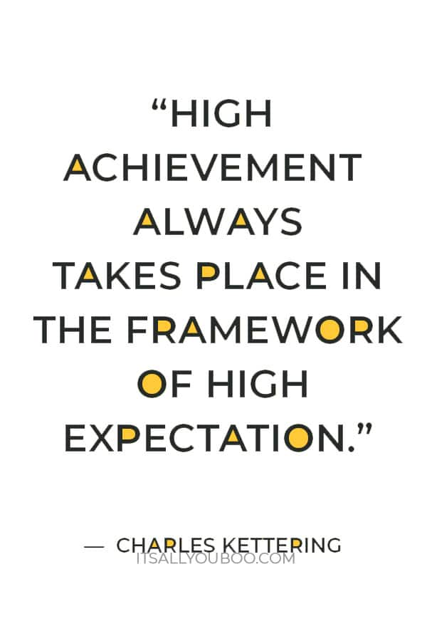 """""""High achievement always takes place in the framework of high expectation."""" ― Charles Kettering"""