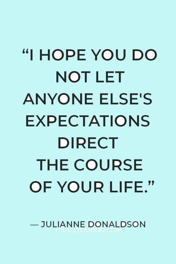 """""""I hope you do not let anyone else's expectations direct the course of your life."""" ― Julianne Donaldson"""