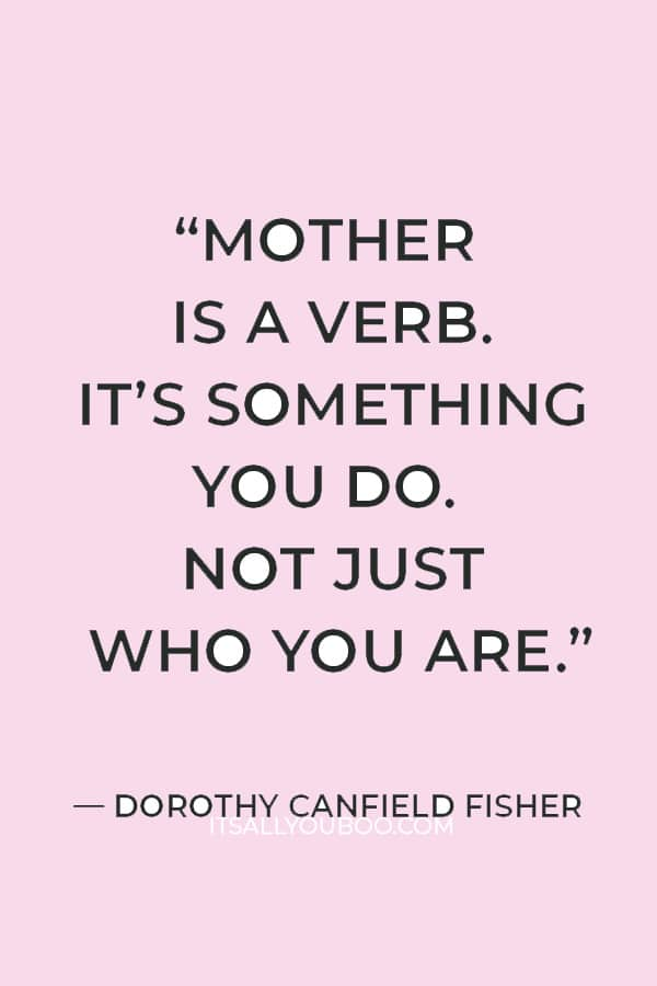 """""""Mother is a verb. It's something you do. Not just who you are."""" – Dorothy Canfield Fisher"""