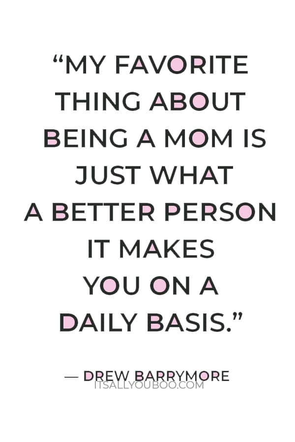 """""""My favorite thing about being a mom is just what a better person it makes you on a daily basis."""" – Drew Barrymore"""