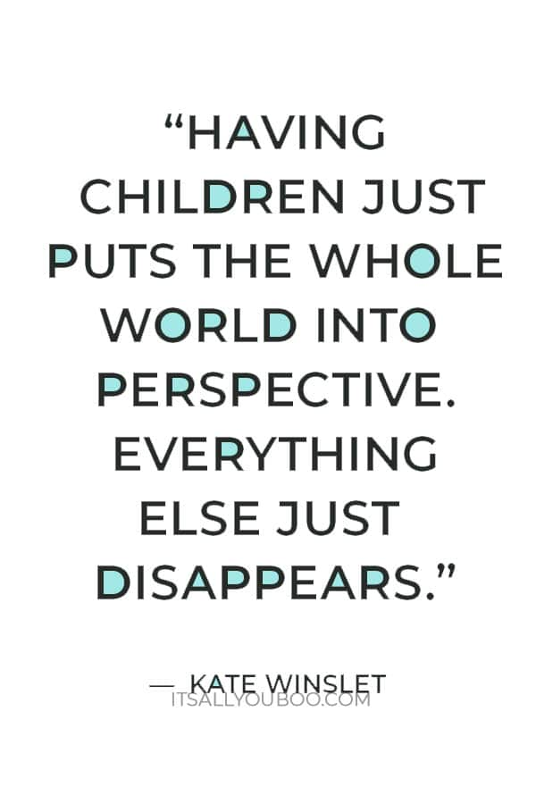 """""""Having children just puts the whole world into perspective. Everything else just disappears."""" – Kate Winslet"""