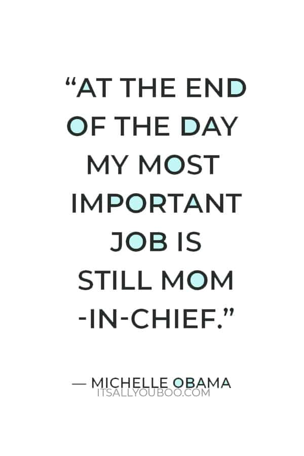 """""""At the end of the day my most important job is still mom-in-chief."""" – Michelle Obama"""