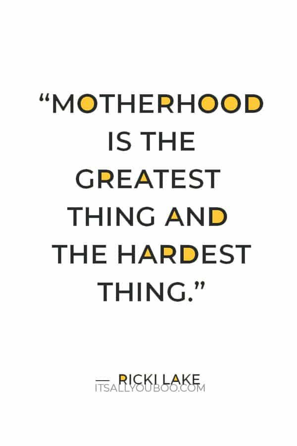 """""""Motherhood is the greatest thing and the hardest thing."""" – Ricki Lake"""