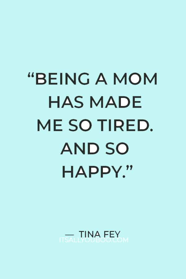 """""""Being a mom has made me so tired. And so happy."""" – Tina Fey"""