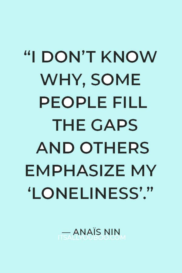 """""""I don't know why, some people fill the gaps and others emphasize my """"loneliness."""" ― Anaïs Nin"""