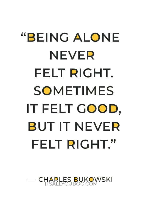 """Being alone never felt right. sometimes it felt good, but it never felt right."" ― Charles Bukowski"