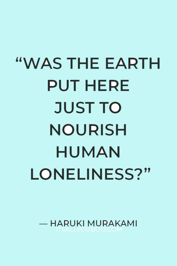 """Was the earth put here just to nourish human loneliness?"" ―Haruki Murakami"