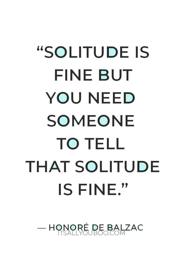 """""""Solitude is fine but you need someone to tell that solitude is fine."""" ― Honoré de Balzac"""