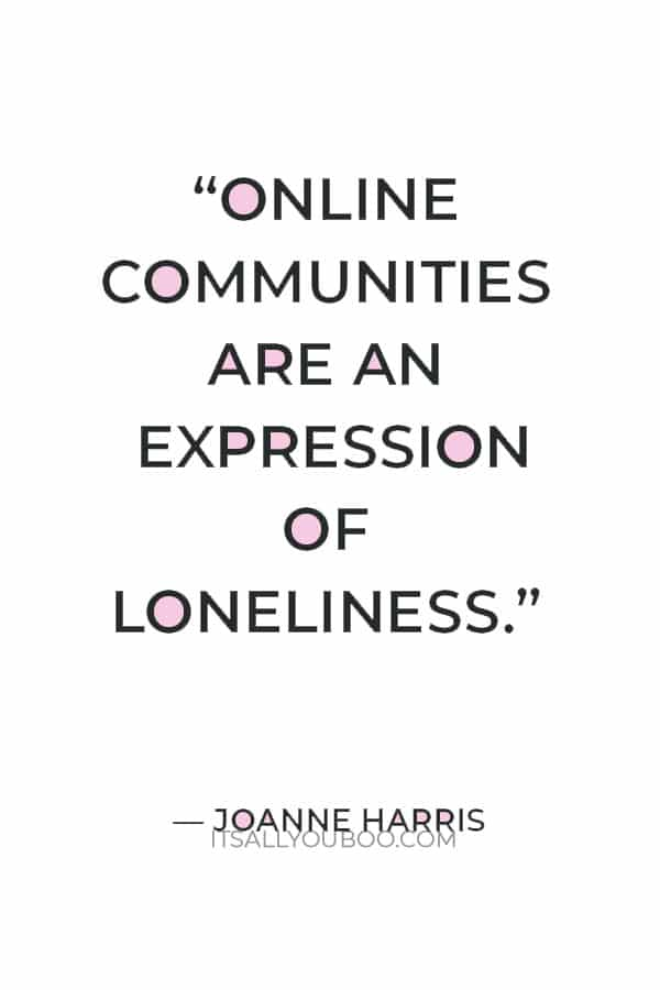 """""""Online communities are an expression of loneliness."""" ― Joanne Harris"""