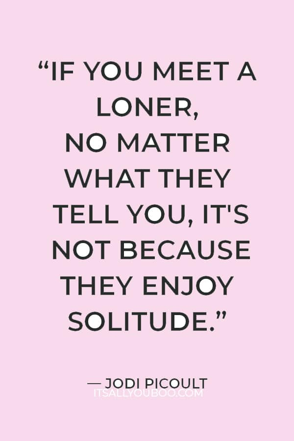 """""""If you meet a loner, no matter what they tell you, it's not because they enjoy solitude."""" ― Jodi Picoult"""