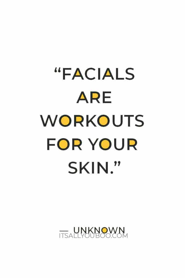 """""""Facials are workouts for your skin."""" ― Unknown"""