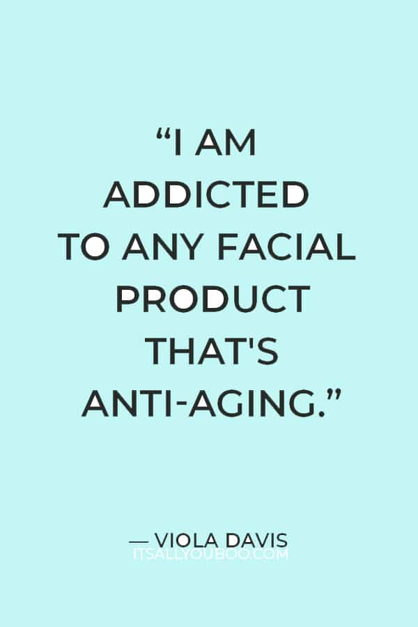 """""""I am addicted to any facial product that's anti-aging."""" ― Viola Davis"""