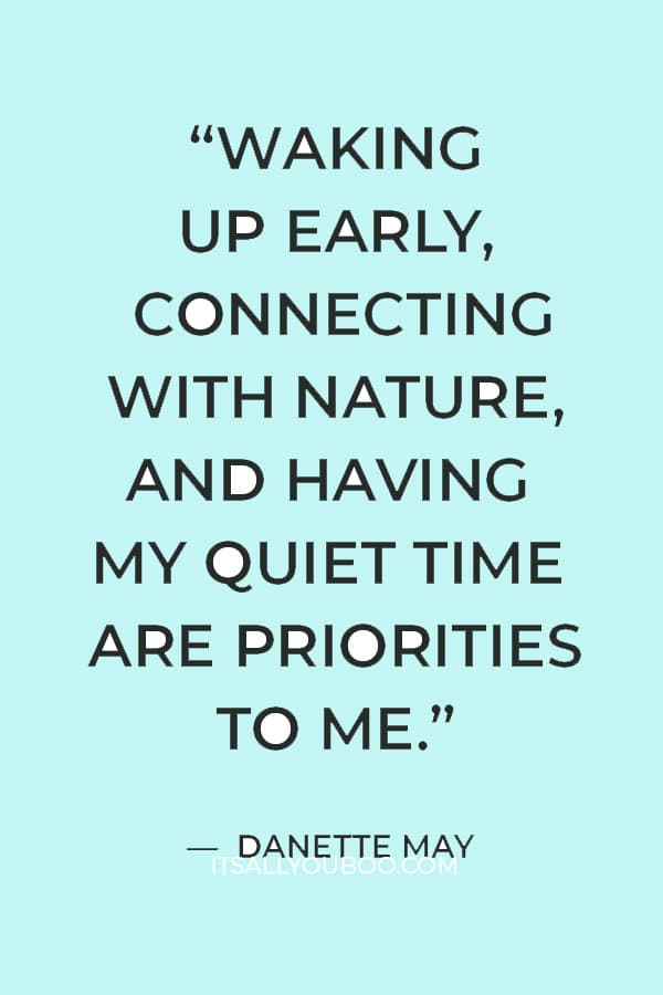 """""""Waking up early, connecting with nature, and having my quiet time are priorities to me, and they are non-negotiable."""" — Danette May"""