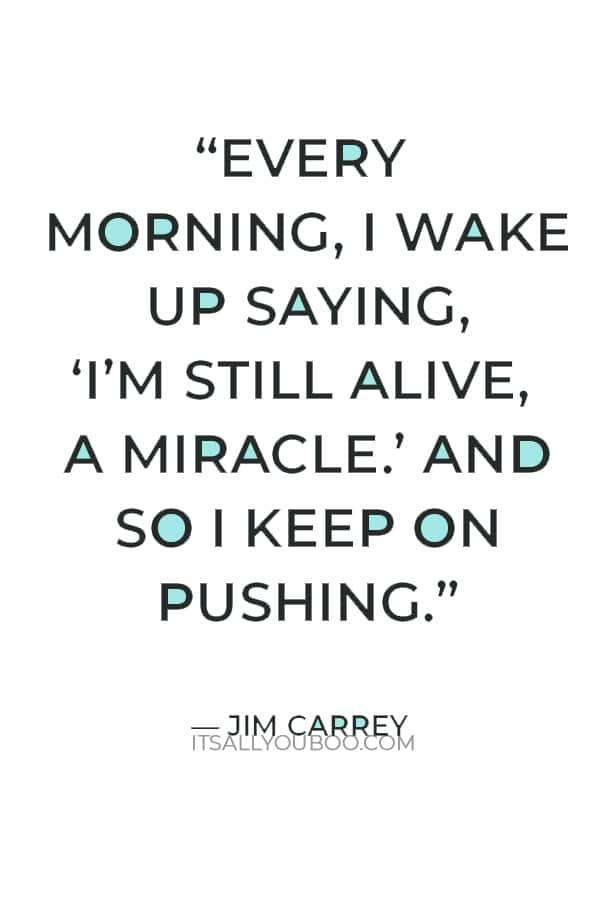 """Every morning, I wake up saying, 'I'm still alive, a miracle.' And so I keep on pushing."" — Jim Carrey"