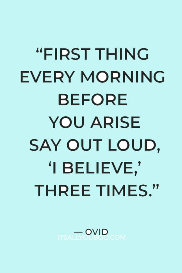 """""""First thing every morning before you arise say out loud, 'I believe,' three times."""" — Ovid"""