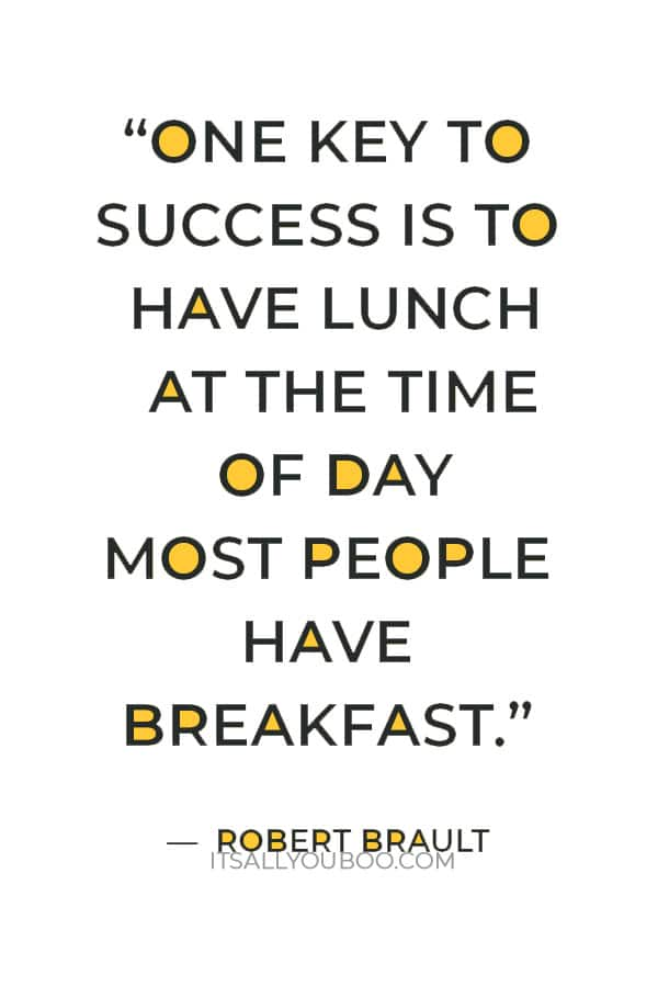 """""""One key to success is to have lunch at the time of day most people have breakfast."""" — Robert Brault"""