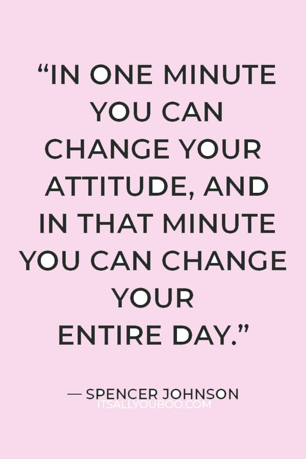 """""""In one minute you can change your attitude, and in that minute you can change your entire day."""" — Spencer Johnson"""