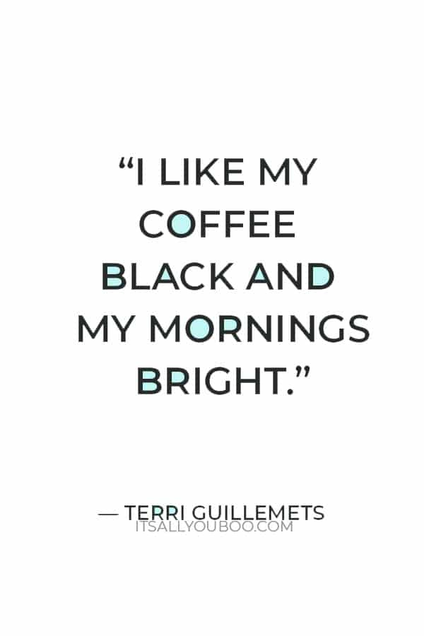 """""""I like my coffee black and my mornings bright."""" — Terri Guillemets"""