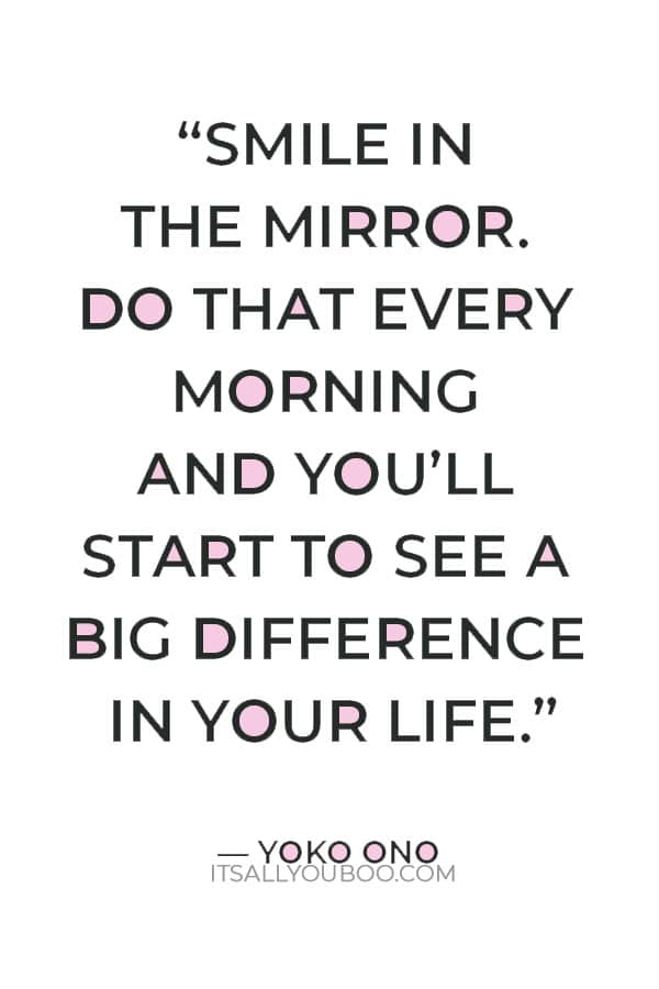 """""""Smile in the mirror. Do that every morning and you'll start to see a big difference in your life."""" — Yoko Ono"""
