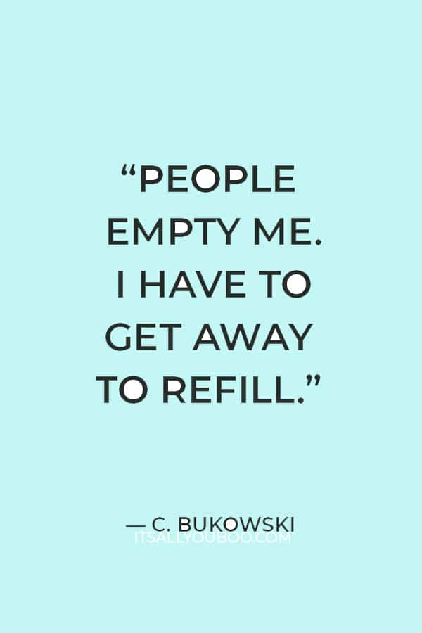 """""""People empty me. I have to get away to refill."""" — C. Bukowski"""