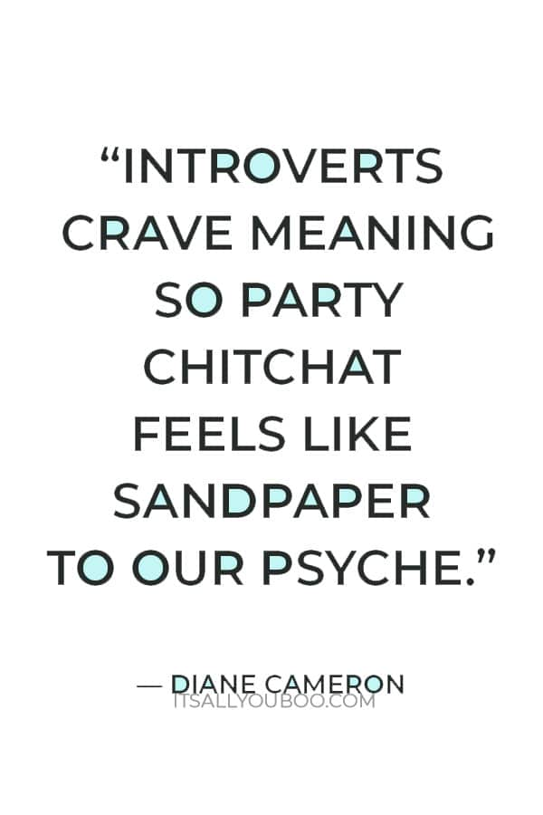"""""""Introverts crave meaning so party chitchat feels like sandpaper to our psyche."""" — Diane Cameron"""