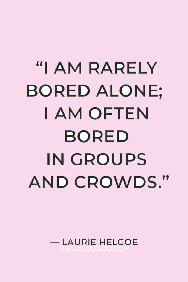 """""""I am rarely bored alone; I am often bored in groups and crowds."""" — Laurie Helgoe"""