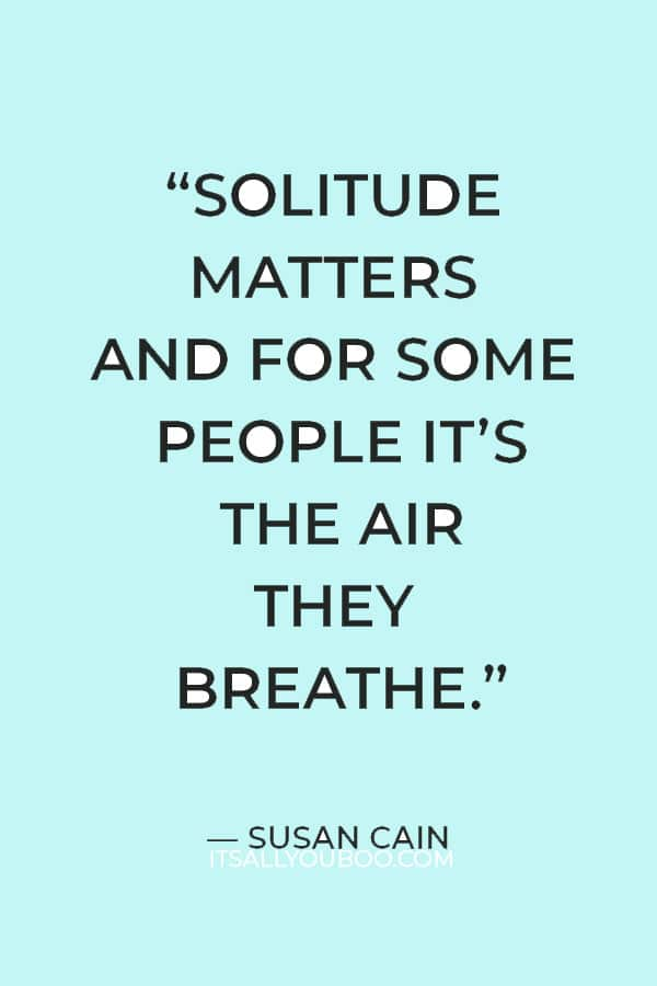"""""""Solitude matters and for some people it's the air they breathe."""" — Susan Cain"""