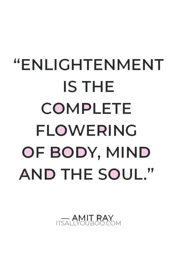"""""""Enlightenment is the complete flowering of body, mind and the soul."""" ― Amit Ray"""