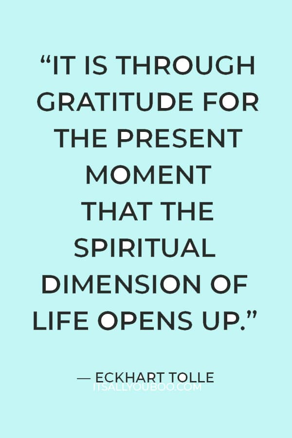 """""""It is through gratitude for the present moment that the spiritual dimension of life opens up."""" ― Eckhart Tolle"""