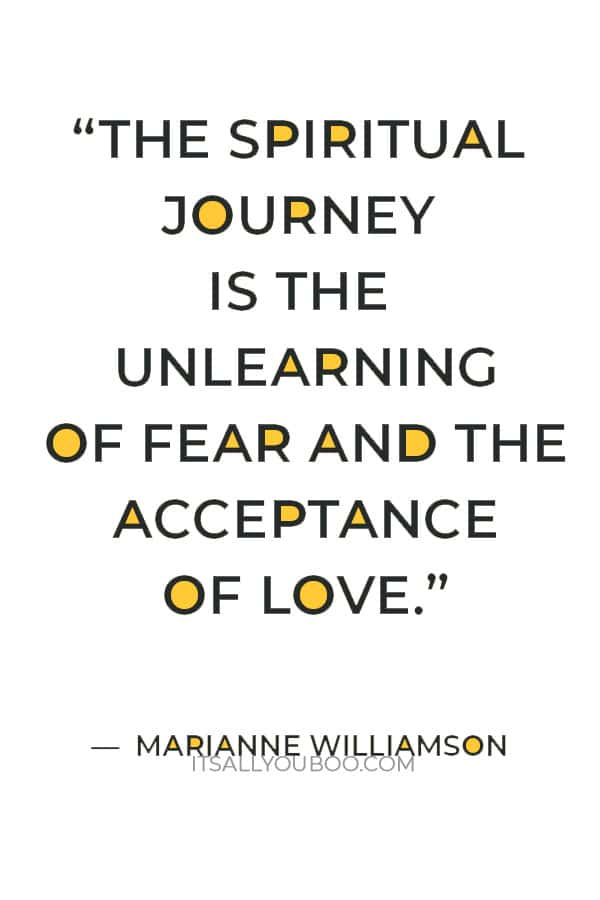 """""""The spiritual journey is the unlearning of fear and the acceptance of love."""" ― Marianne Williamson"""
