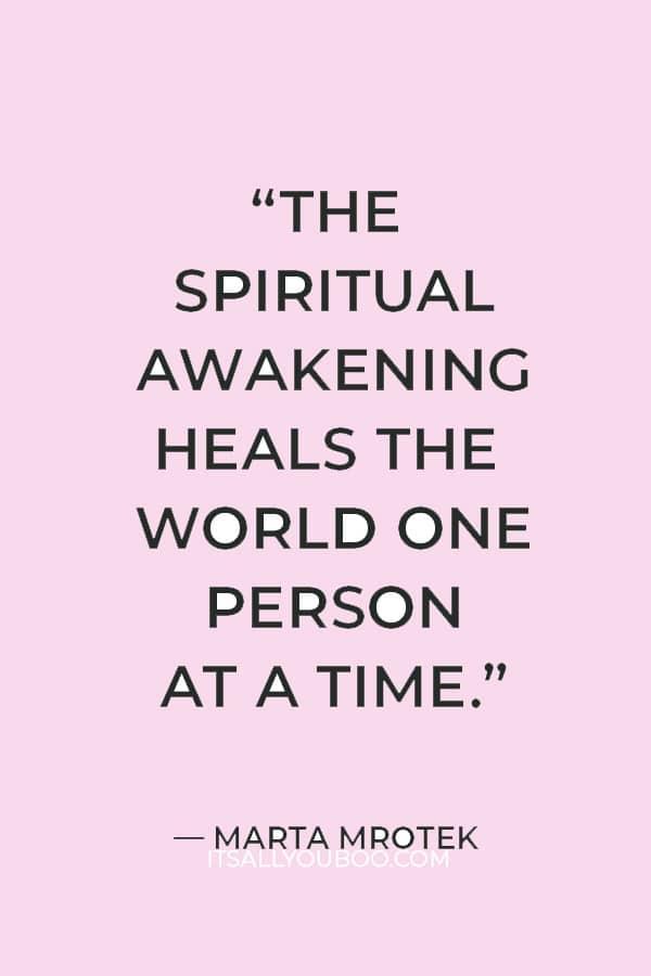 """The spiritual awakening heals the world one person at a time."" ― Marta Mrotek"