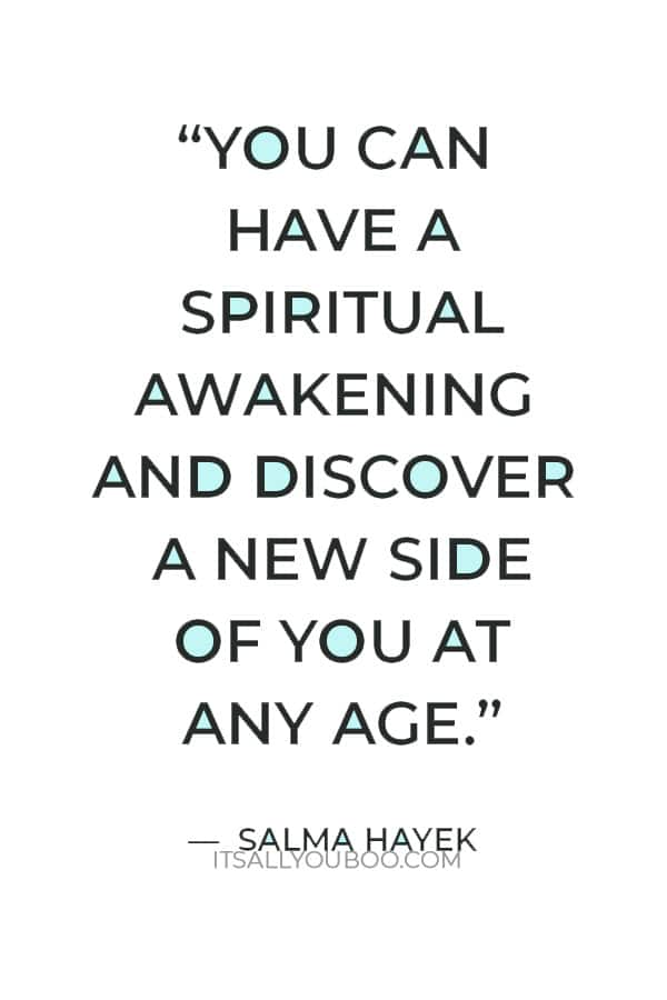"""""""You can have a spiritual awakening and discover a new side of you at any age."""" ― Salma Hayek"""