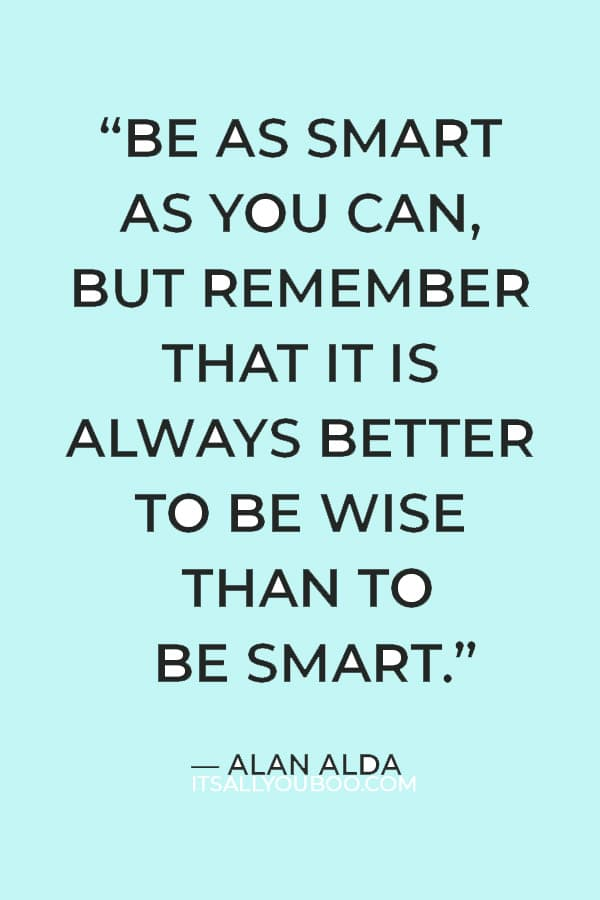 """""""Be as smart as you can, but remember that it is always better to be wise than to be smart."""" — Alan Alda"""