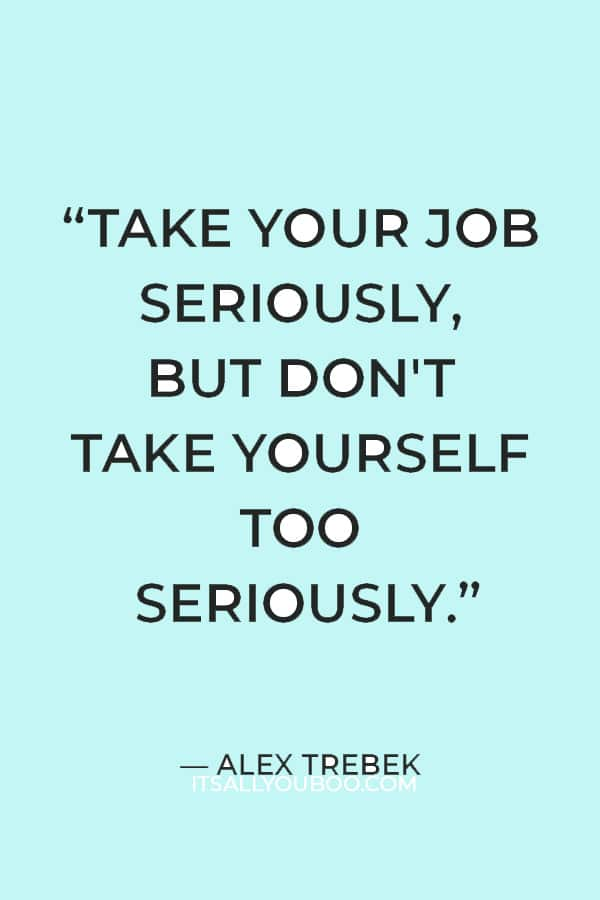 """""""Take your job seriously, but don't take yourself too seriously."""" — Alex Trebek"""