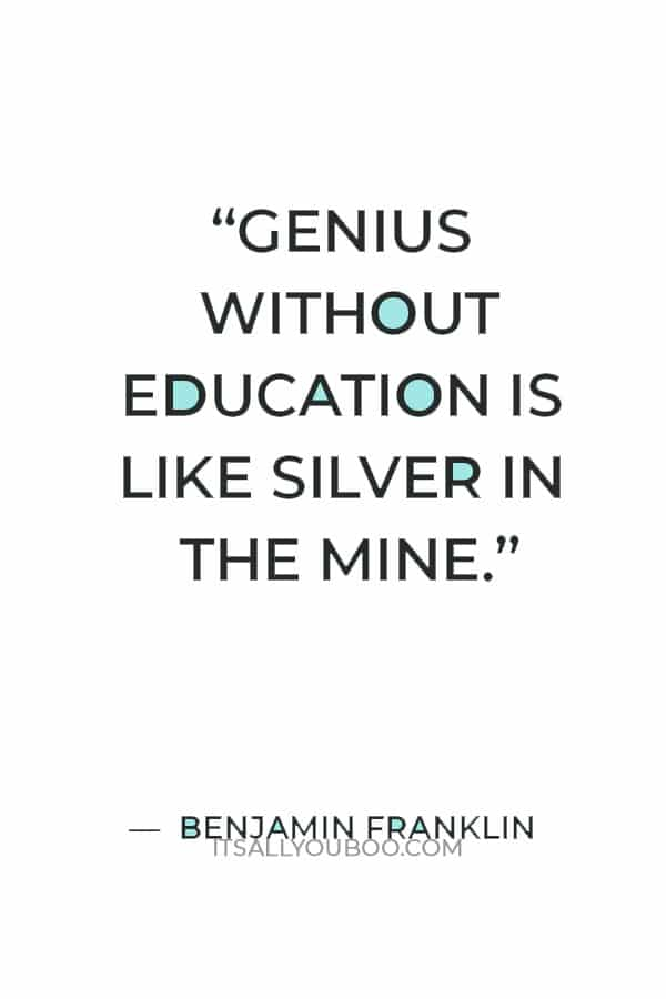 """""""Genius without education is like silver in the mine."""" — Benjamin Franklin"""