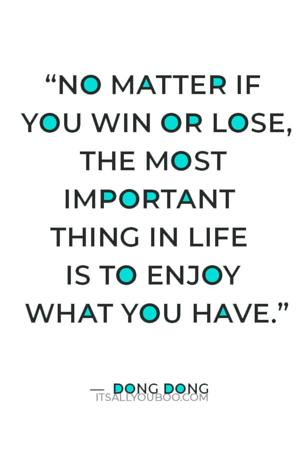 """""""No matter if you win or lose, the most important thing in life is to enjoy what you have."""" — Dong Dong"""