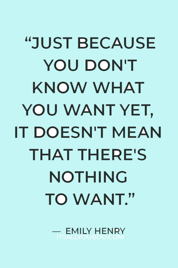 """""""Just because you don't know what you want yet, it doesn't mean that there's nothing to want."""" ― Emily Henry"""