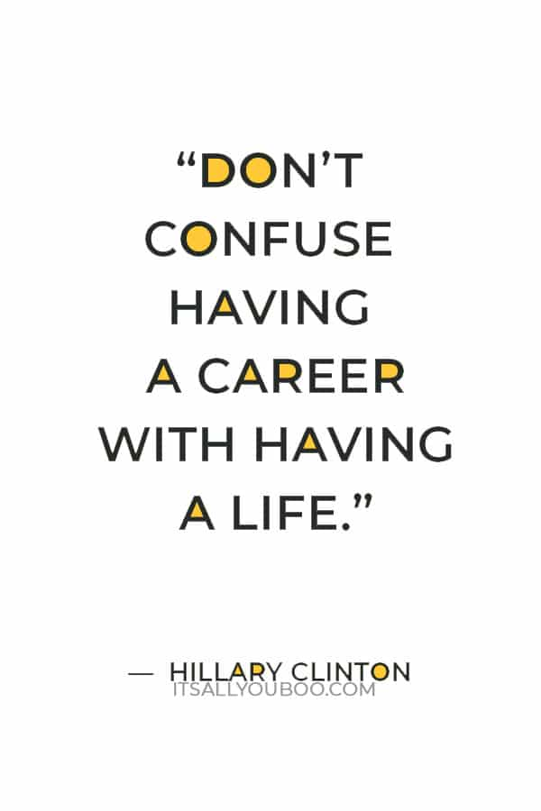 """""""Don't confuse having a career with having a life."""" ― Hillary Clinton"""