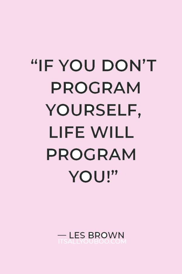 """""""If you don't program yourself, life will program you!"""" — Les Brown"""