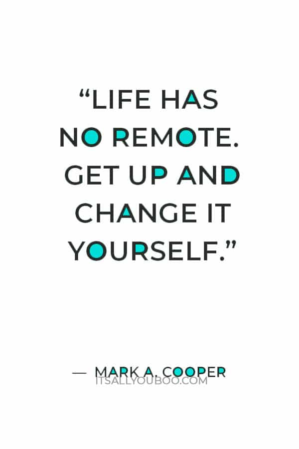 """""""Life has no remote. Get up and change it yourself."""" — Mark A. Cooper"""