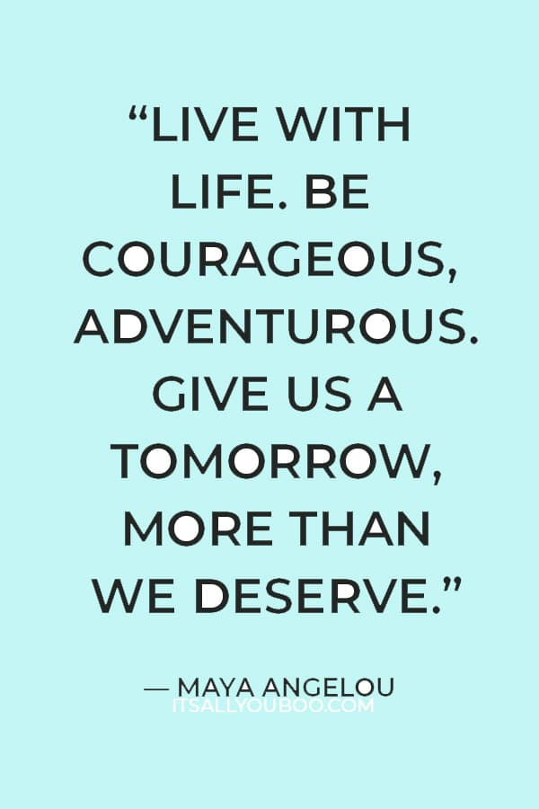 """""""Live with life. Be courageous, adventurous. Give us a tomorrow, more than we deserve."""" — Maya Angelou"""